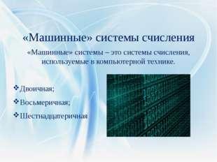 «Машинные» системы счисления «Машинные» системы – это системы счисления, испо