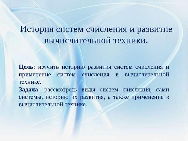 Цель: изучить историю развития систем счисления и применение систем счисления...