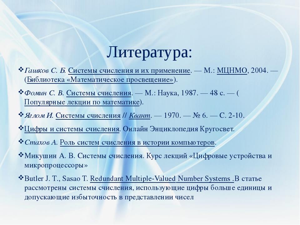 Литература: Гашков С. Б.Системы счисления и их применение.—М.:МЦНМО, 2004...