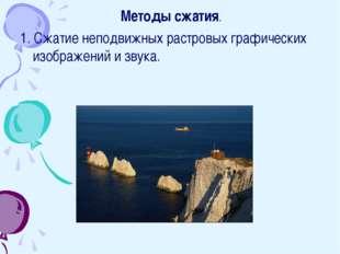 Методы сжатия. 1. Сжатие неподвижных растровых графических изображений и зву