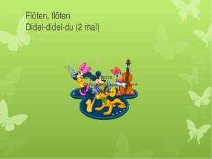 Flöten, flöten Didel-didel-du (2 mal)