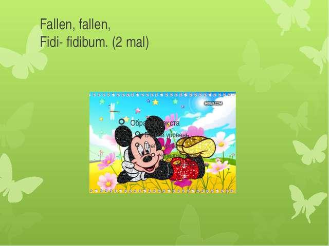 Fallen, fallen, Fidi- fidibum. (2 mal)