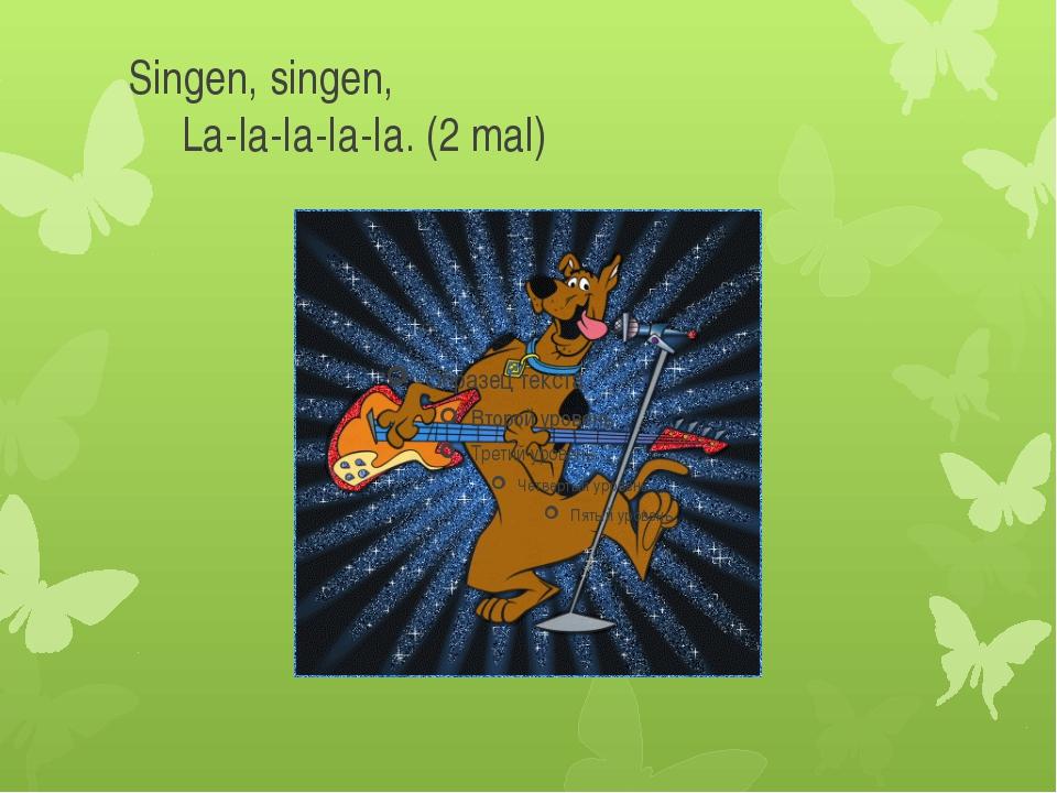 Singen, singen,   La-Ia-Ia-Ia-Ia. (2 mal)