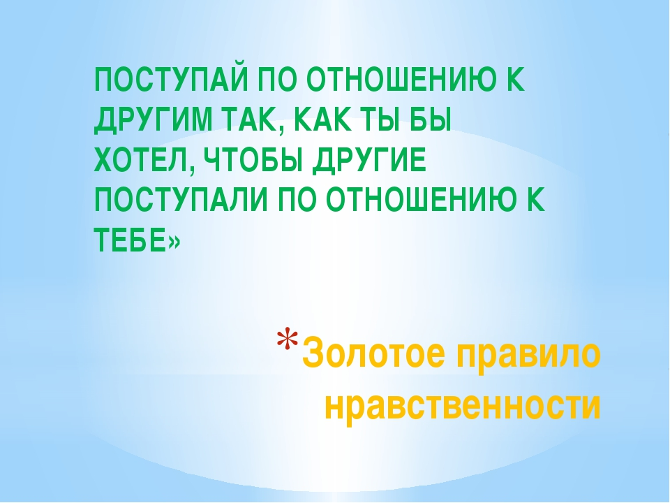 Золотое правило нравственности ПОСТУПАЙ ПО ОТНОШЕНИЮ К ДРУГИМ ТАК, КАК ТЫ БЫ...