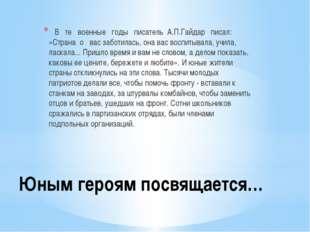 Юным героям посвящается… В те военные годы писатель А.П.Гайдар писал: «Страна