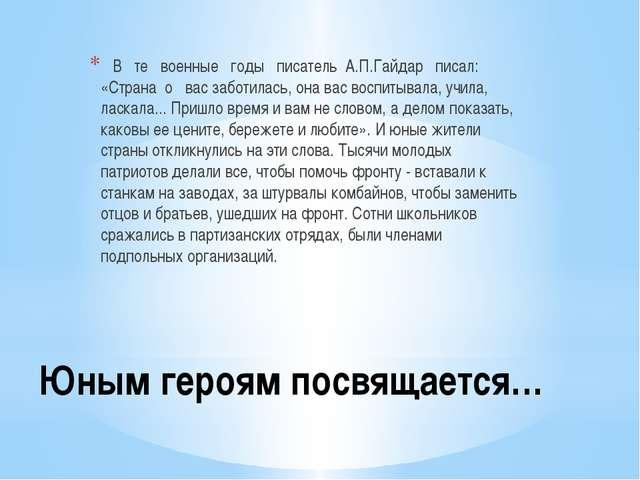 Юным героям посвящается… В те военные годы писатель А.П.Гайдар писал: «Страна...