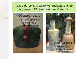 Такие бутылки можно использовать и как подарки к 23 февраля или 8 марта.