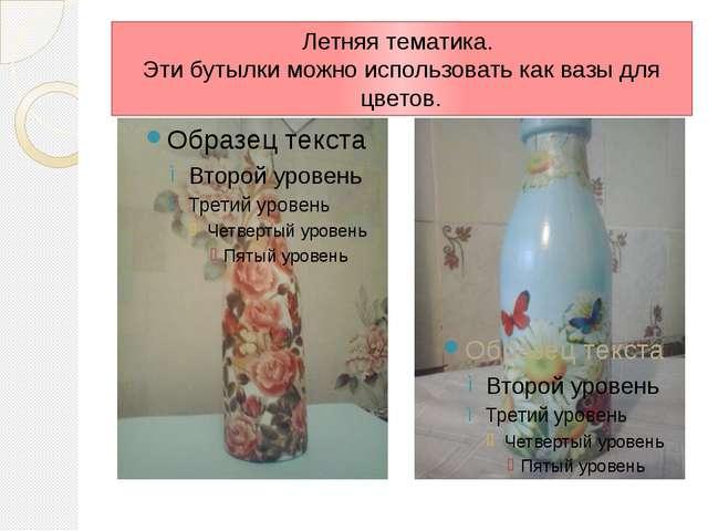 Летняя тематика. Эти бутылки можно использовать как вазы для цветов.