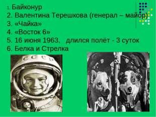 1. Байконур 2. Валентина Терешкова (генерал – майор) 3. «Чайка» 4. «Восток 6»