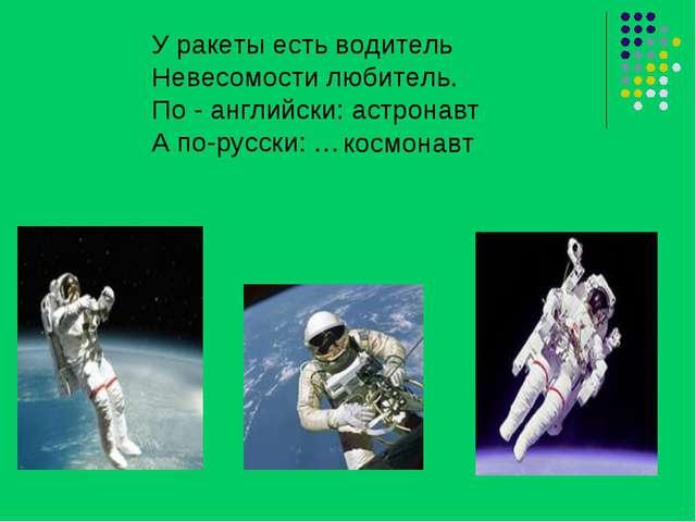 У ракеты есть водитель Невесомости любитель. По - английски: астронавт А по-р...