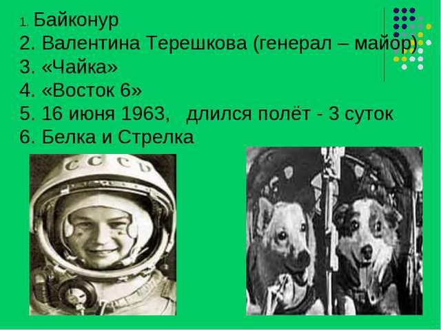 1. Байконур 2. Валентина Терешкова (генерал – майор) 3. «Чайка» 4. «Восток 6»...