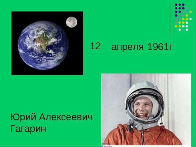 12 Юрий Алексеевич Гагарин апреля 1961г
