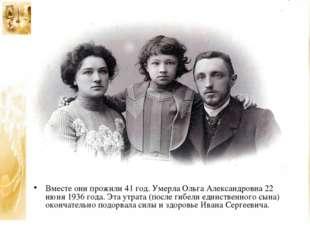 Вместе они прожили 41 год. Умерла Ольга Александровна 22 июня 1936 года. Эта