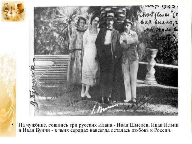 На чужбине, сошлись три русских Ивана - Иван Шмелёв, Иван Ильин и Иван Бунин...