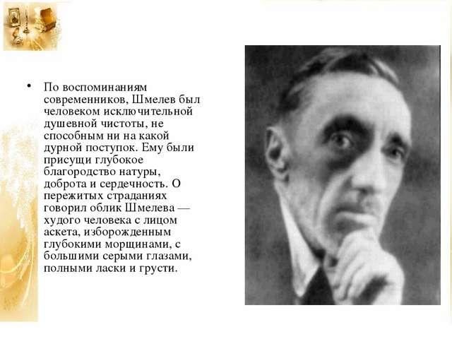 По воспоминаниям современников, Шмелев был человеком исключительной душевной...