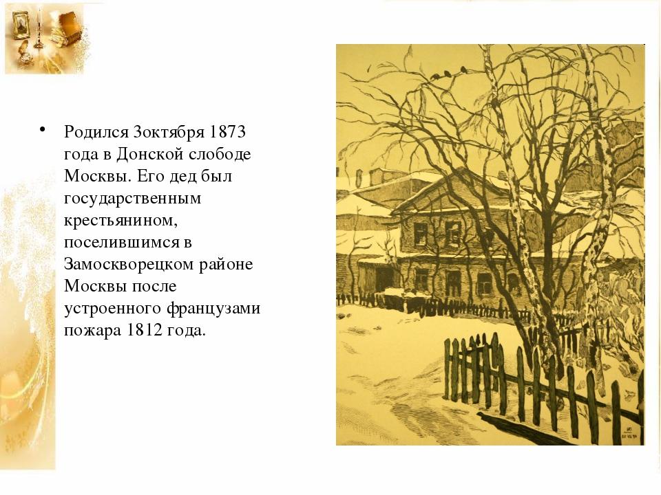 Родился 3октября 1873 года в Донской слободе Москвы. Его дед был государствен...