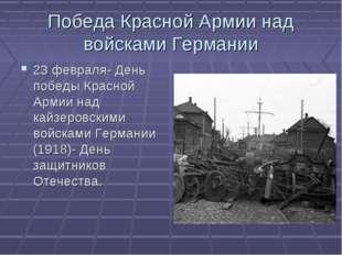 Победа Красной Армии над войсками Германии 23 февраля- День победы Красной Ар