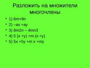 Разложить на множители многочлены 1) 6m+9n 2) –ax +ay 3) 8m2n – 4mn3