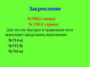 Закрепление №709(2 строка) № 710 (1 строка) Для тех кто быстрее и правильнее