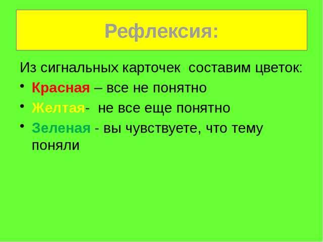 Рефлексия: Из сигнальных карточек составим цветок: Красная – все не понятно Ж...