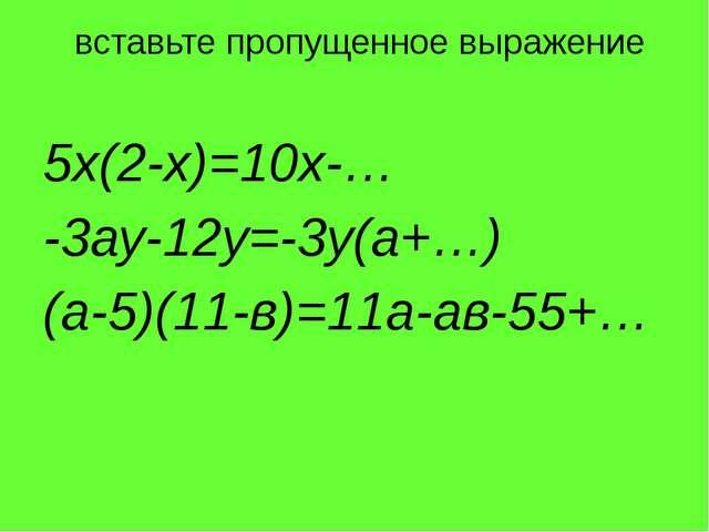 5х(2-х)=10х-… -3ау-12у=-3у(а+…) (а-5)(11-в)=11а-ав-55+… вставьте пропущенное...
