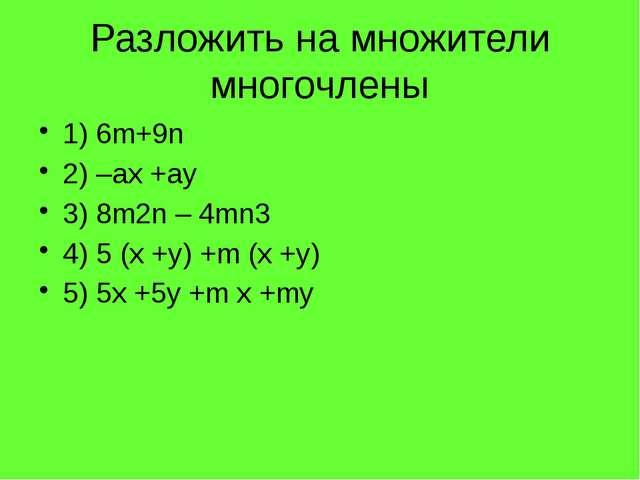 Разложить на множители многочлены 1) 6m+9n 2) –ax +ay 3) 8m2n – 4mn3...