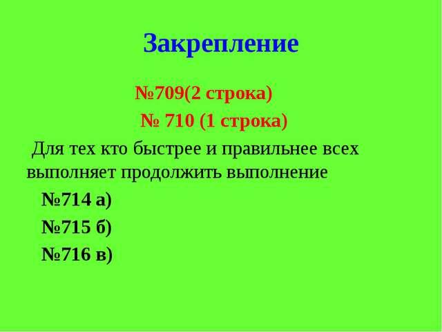 Закрепление №709(2 строка) № 710 (1 строка) Для тех кто быстрее и правильнее...