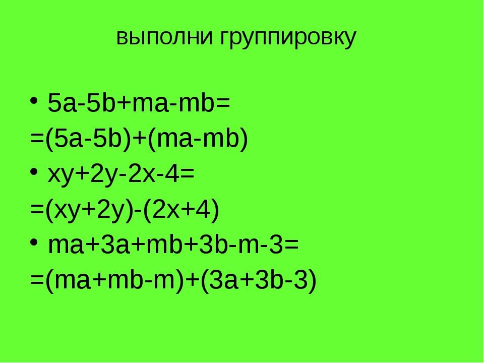 5a-5b+ma-mb= =(5a-5b)+(ma-mb) xy+2y-2x-4= =(xy+2y)-(2x+4) ma+3a+mb+3b-m-3= =...