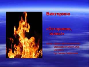 Викторина «Осторожно, огонь!» Автор: педагог дополнительного образования МБОУ