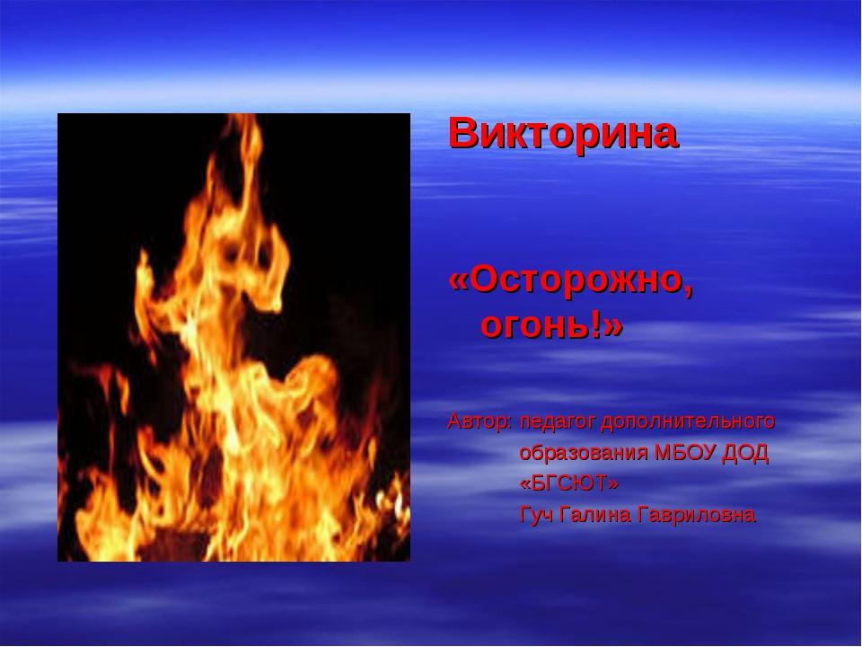 Викторина «Осторожно, огонь!» Автор: педагог дополнительного образования МБОУ...