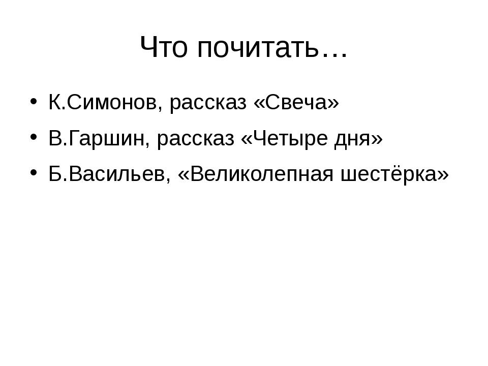 Что почитать… К.Симонов, рассказ «Свеча» В.Гаршин, рассказ «Четыре дня» Б.Вас...