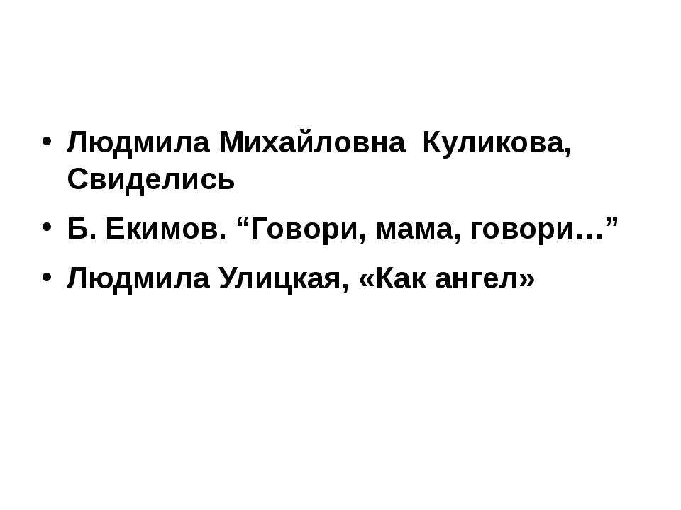 """Людмила Михайловна Куликова, Свиделись Б. Екимов. """"Говори, мама, говори…"""" Лю..."""