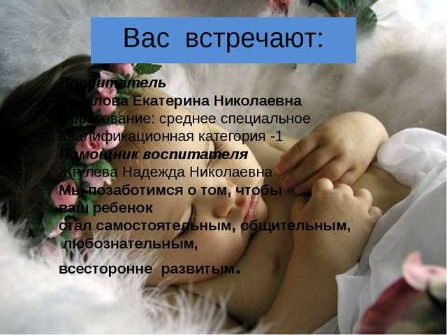 Вас встречают: Воспитатель Баталова Екатерина Николаевна Образование: средне...