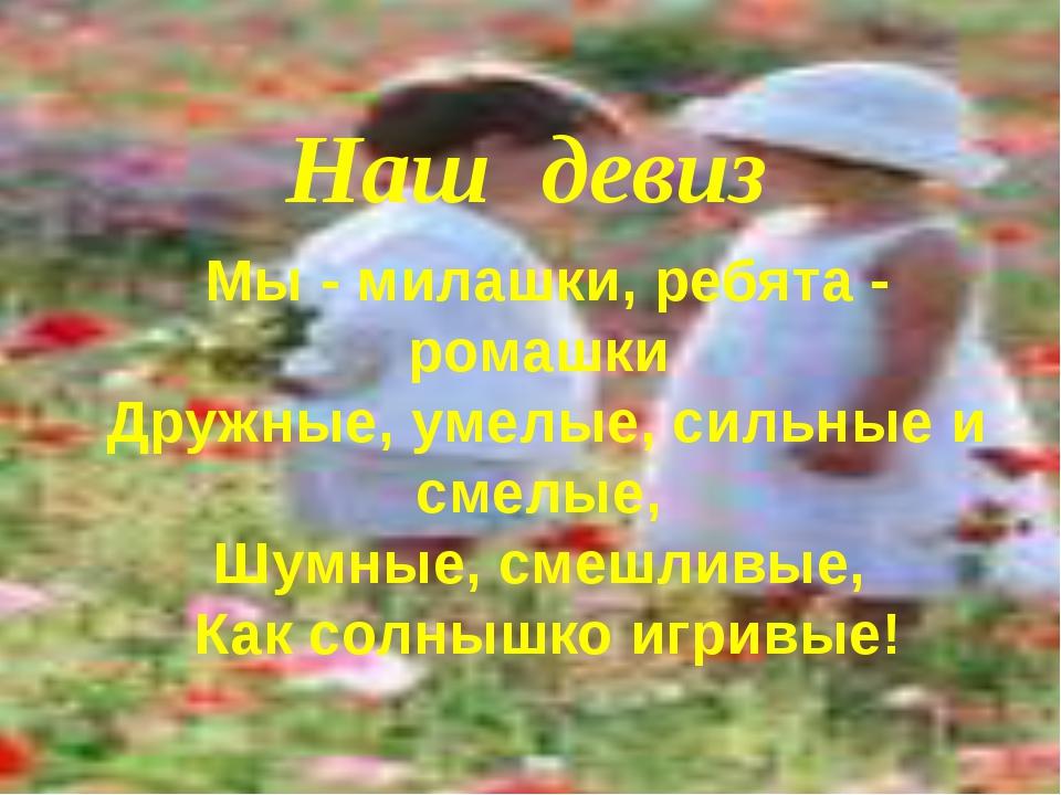 Мы - милашки, ребята - ромашки Дружные, умелые, сильные и смелые, Шумные, см...