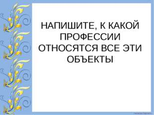 НАПИШИТЕ, К КАКОЙ ПРОФЕССИИ ОТНОСЯТСЯ ВСЕ ЭТИ ОБЪЕКТЫ FokinaLida.75@mail.ru