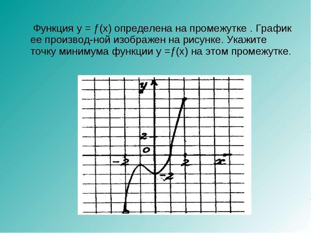 Функция y = ƒ(x) определена на промежутке . График ее производной изображен...