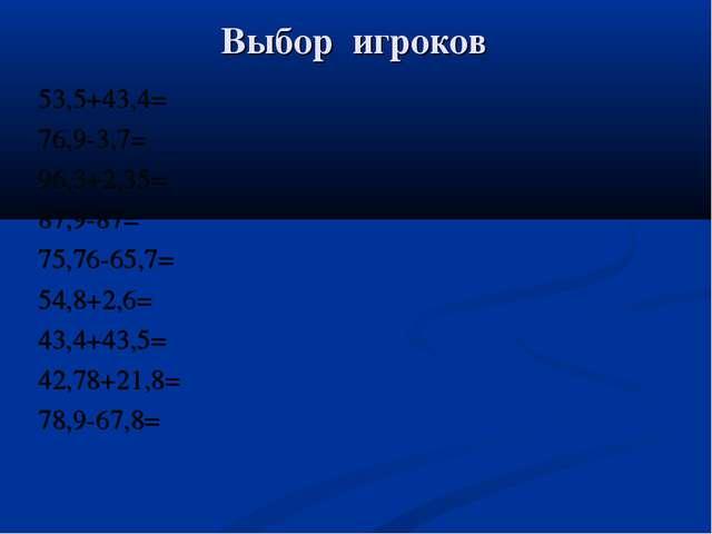 Выбор игроков 53,5+43,4= 76,9-3,7= 96,3+2,35= 87,9-87= 75,76-65,7= 54,8+2,6=...