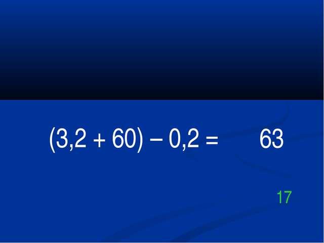(3,2 + 60) – 0,2 = 63 17