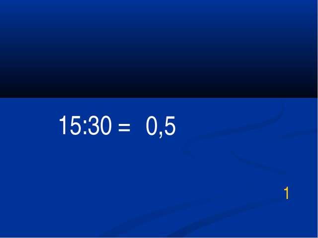 15:30 = 1 0,5