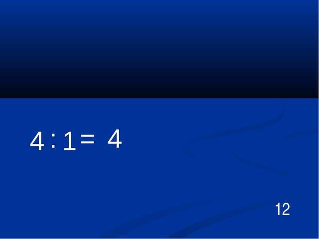 12 4 : 1 = 4