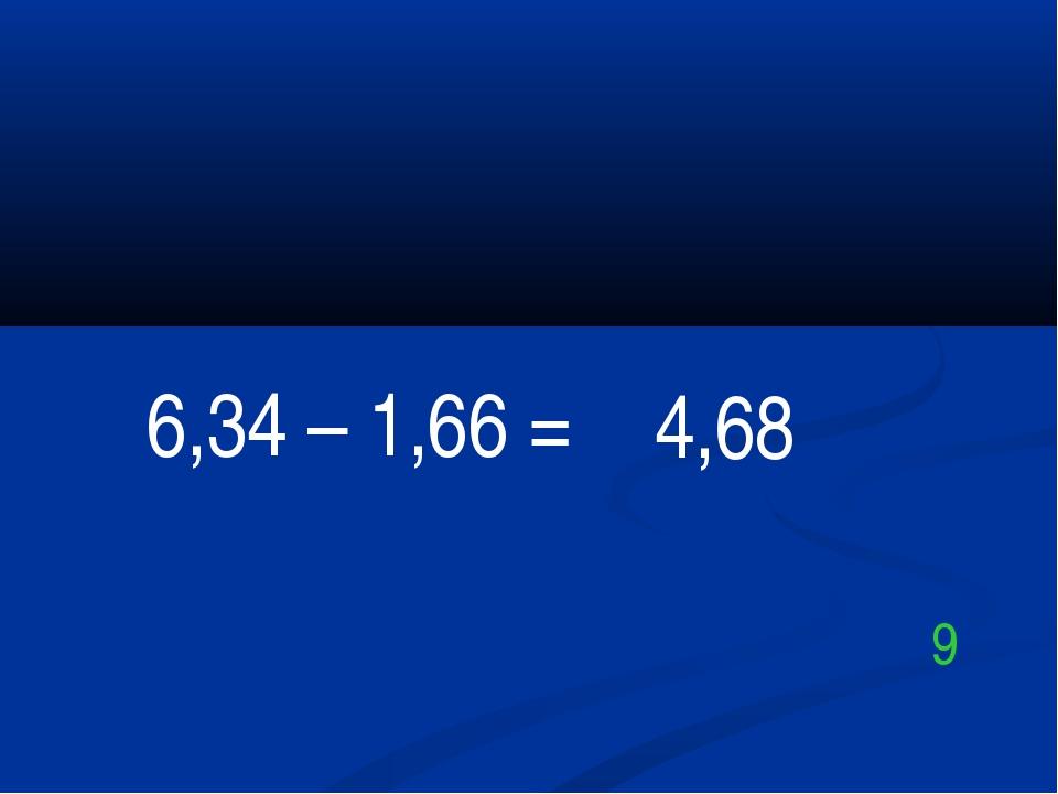 6,34 – 1,66 = 4,68 9