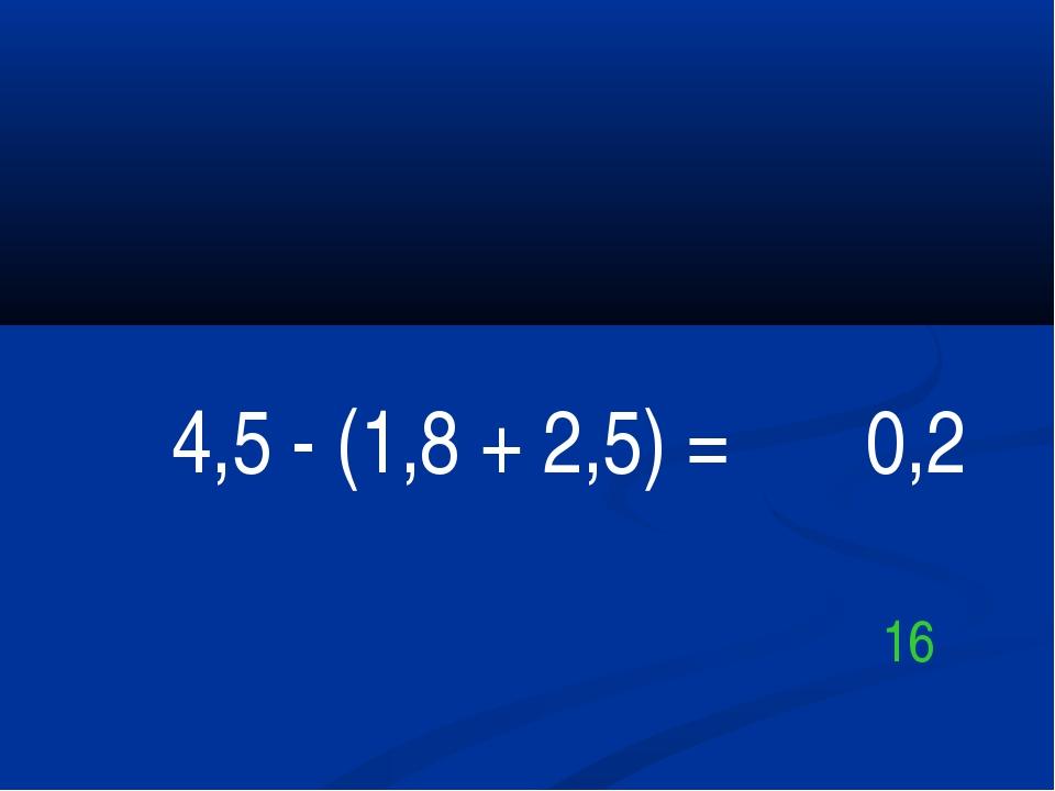 4,5 - (1,8 + 2,5) = 0,2 16