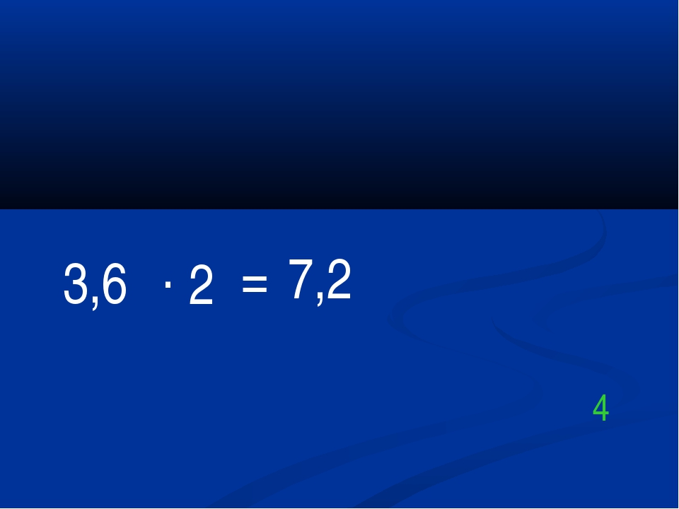 3,6 . 2 = 7,2 4