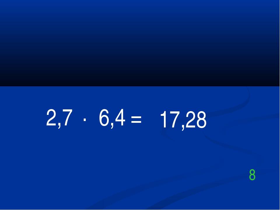 2,7 . 6,4 = 17,28 8