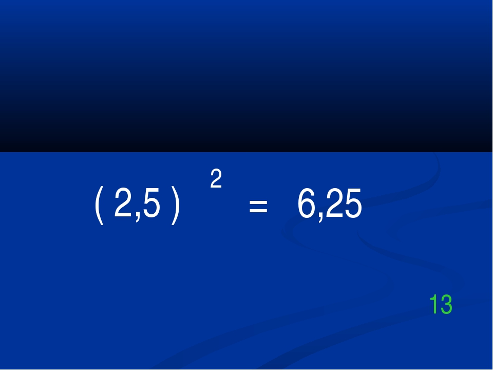 ( 2,5 ) 2 = 6,25 13