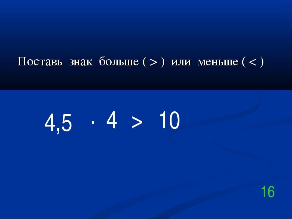 Поставь знак больше ( > ) или меньше ( < ) 4,5 . 10 16 4 >