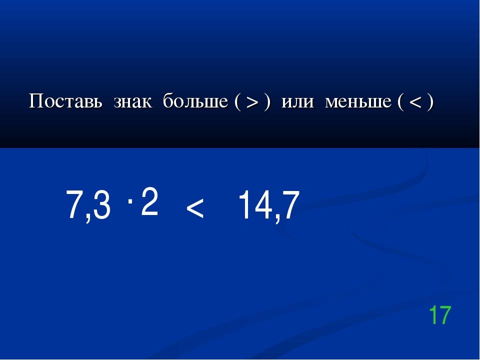 Поставь знак больше ( > ) или меньше ( < ) 7,3 . 2 14,7 < 17