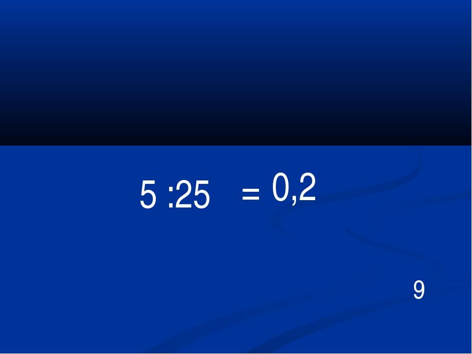 = 5 :25 0,2 9