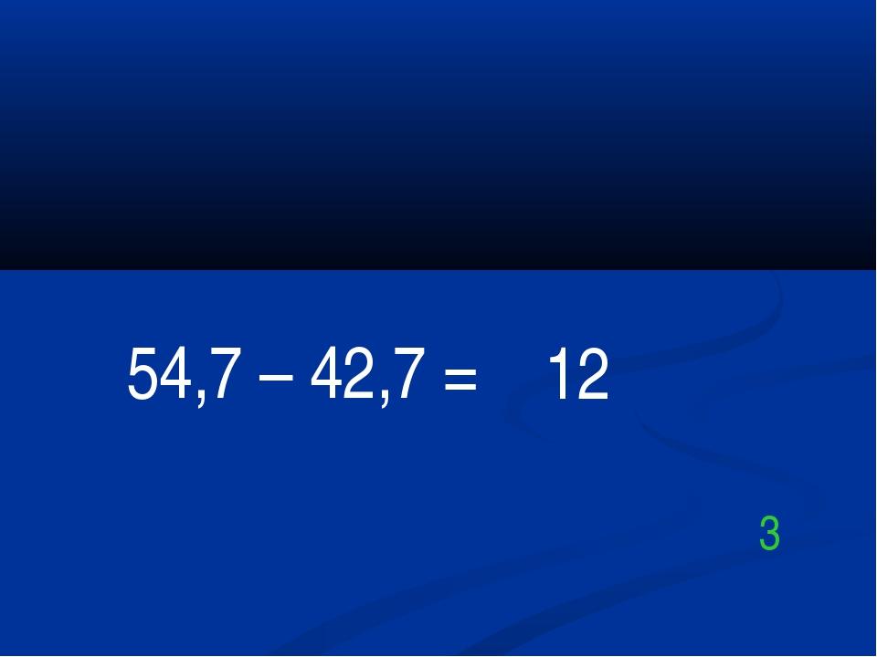 54,7 – 42,7 = 12 3