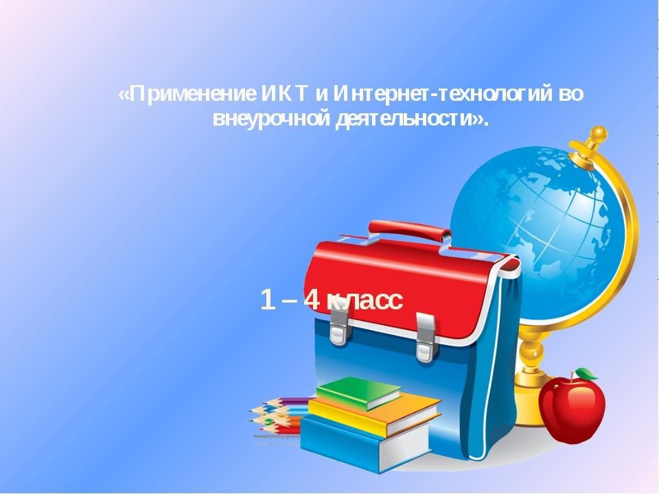 «Применение ИКТ и Интернет-технологий во внеурочной деятельности». 1 – 4 класс